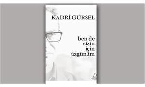 Kadri Gürsel'in yeni kitabı 'Ben Sizin İçin Üzgünüm' çıktı